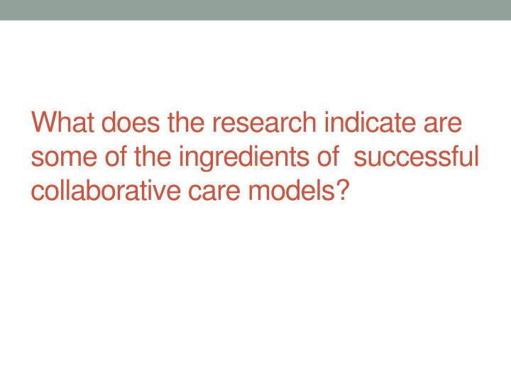 What does the research indicate are some of the ingredients of  successful collaborative care models?
