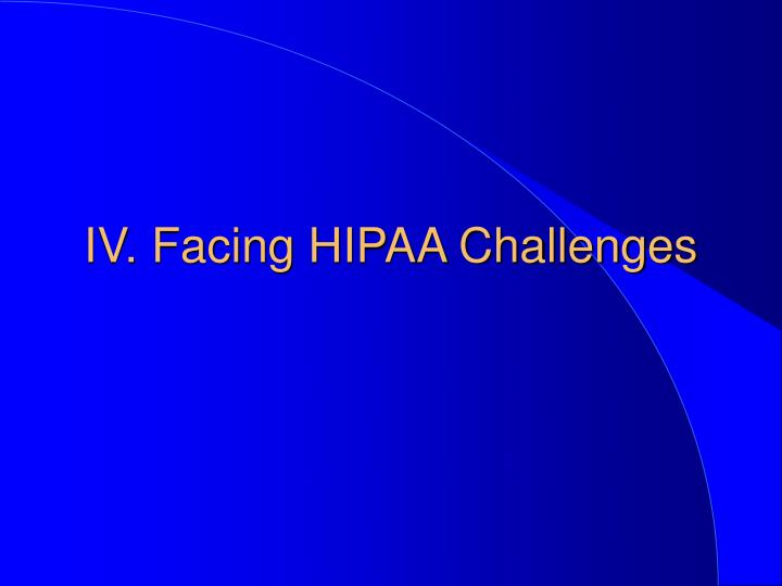 IV. Facing HIPAA Challenges