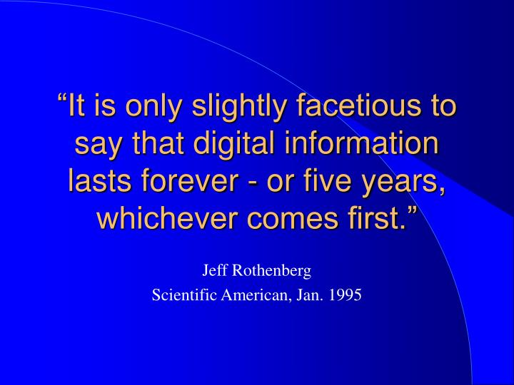 """It is only slightly facetious to say that digital information lasts forever - or five years, whichever comes first."""