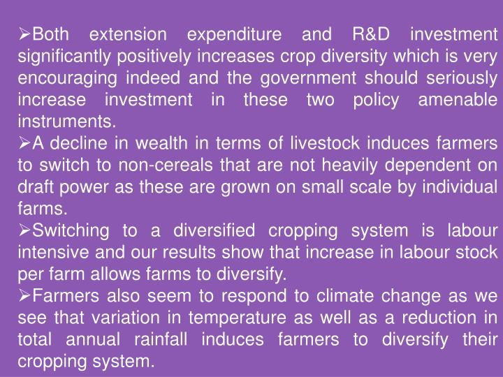 Both extension expenditure and R&D investment significantly positively increases crop diversity which is very encouraging indeed and the government should seriously increase investment in these two policy amenable instruments.