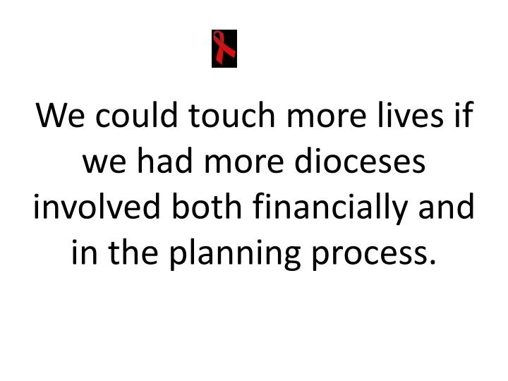 We could touch more lives if we had more dioceses involved both financially and in the planning process.