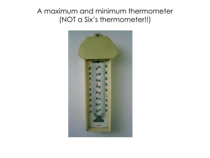 A maximum and minimum thermometer