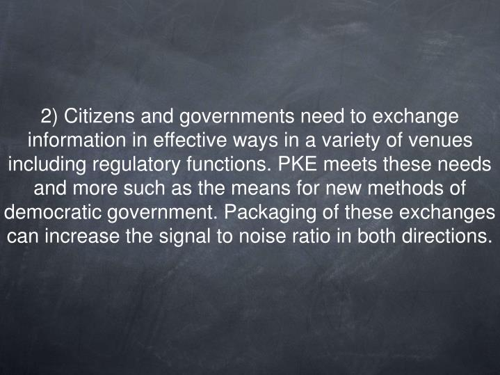 2) Citizens and governments need to exchange information in effective ways in a variety of venues including regulatory functions. PKE meets these needs and more such as the means for new methods of democratic government. Packaging of these exchanges can increase the signal to noise ratio in both directions.