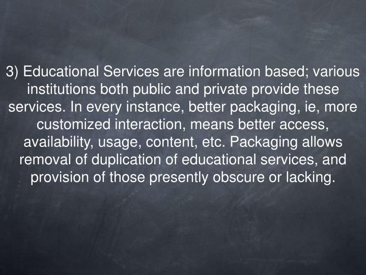 3) Educational Services are information based; various institutions both public and private provide these services. In every instance, better packaging, ie, more customized interaction, means better access, availability, usage, content, etc. Packaging allows removal of duplication of educational services, and provision of those presently obscure or lacking.