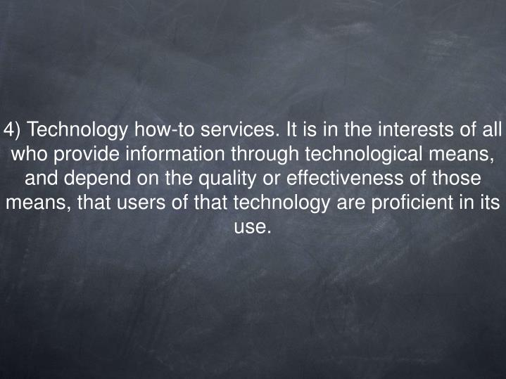 4) Technology how-to services. It is in the interests of all who provide information through technological means, and depend on the quality or effectiveness of those means, that users of that technology are proficient in its use.