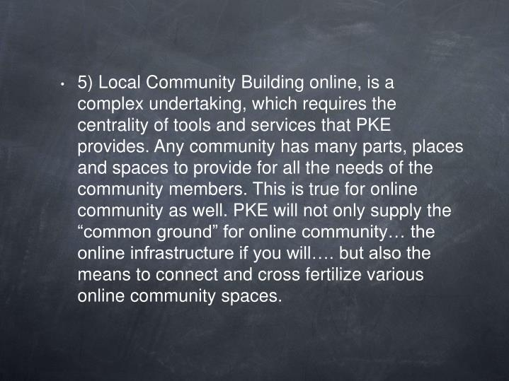 """5) Local Community Building online, is a complex undertaking, which requires the centrality of tools and services that PKE provides. Any community has many parts, places and spaces to provide for all the needs of the community members. This is true for online community as well. PKE will not only supply the """"common ground"""" for online community… the online infrastructure if you will…. but also the means to connect and cross fertilize various online community spaces."""
