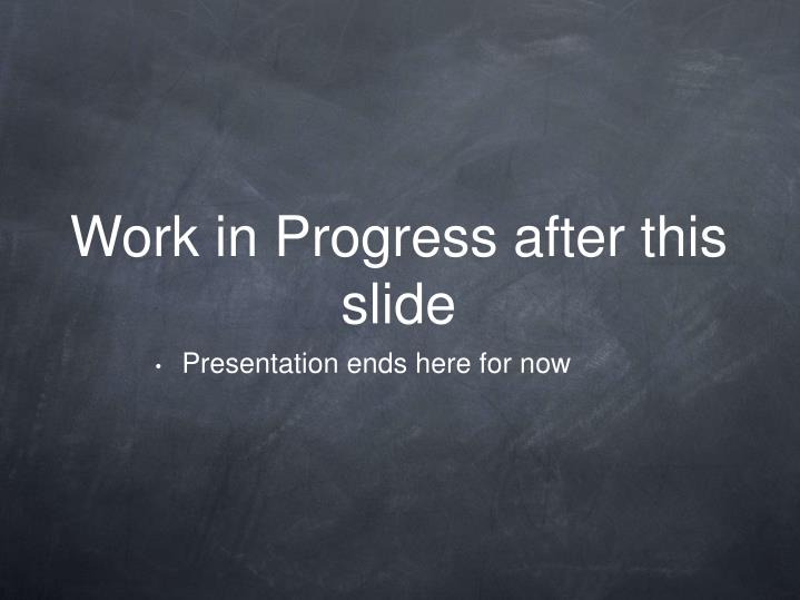 Work in Progress after this slide