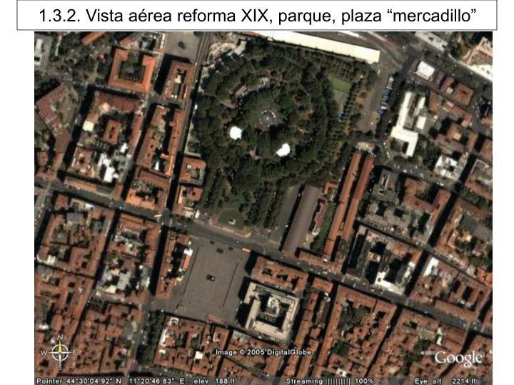 "1.3.2. Vista aérea reforma XIX, parque, plaza ""mercadillo"""