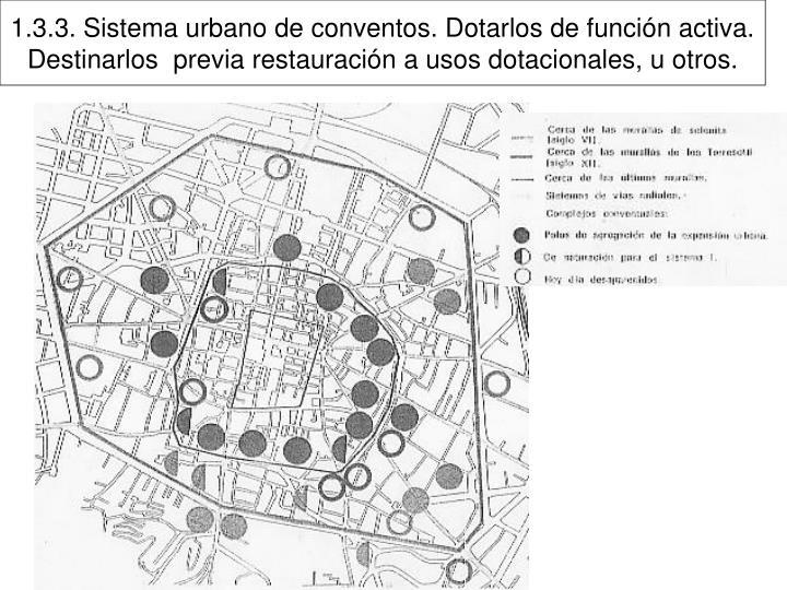 1.3.3. Sistema urbano de conventos. Dotarlos de función activa. Destinarlos  previa restauración a usos dotacionales, u otros.