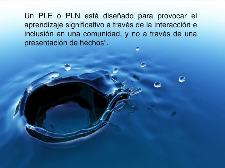 Un PLE o PLN está diseñado para provocar el aprendizaje significativo a través de la interacción...