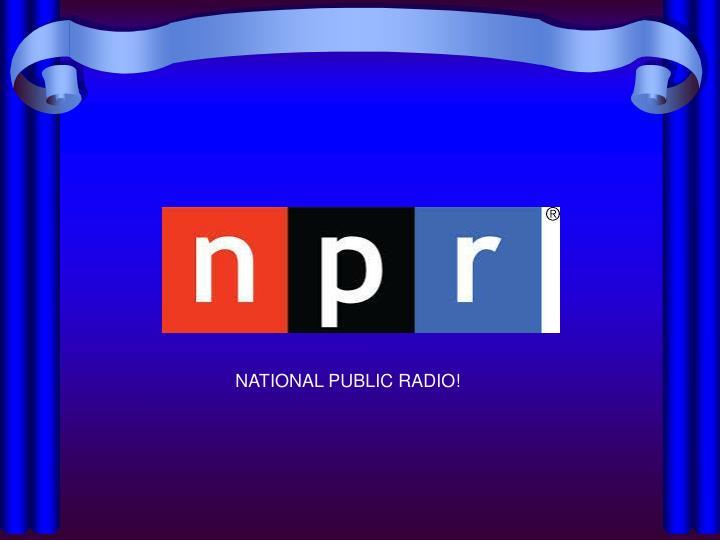 NATIONAL PUBLIC RADIO!