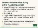 what to do in the office during active monitoring period