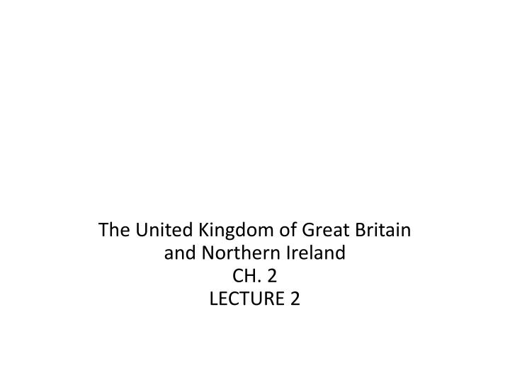 The united kingdom of great britain and northern ireland ch 2 lecture 2
