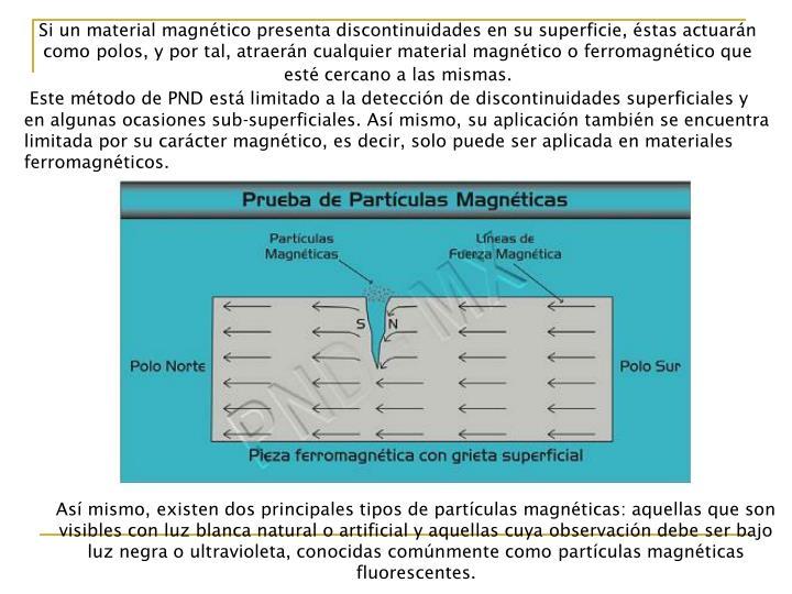 Si un material magnético presenta discontinuidades en su superficie, éstas actuarán como polos, y por tal, atraerán cualquier material magnético o ferromagnético que