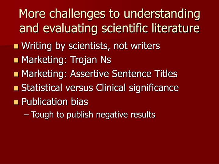 More challenges to understanding and evaluating scientific literature