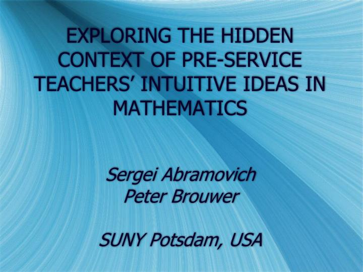 EXPLORING THE HIDDEN CONTEXT OF PRE-SERVICE TEACHERS' INTUITIVE IDEAS IN MATHEMATICS