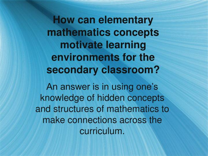 How can elementary mathematics concepts motivate learning environments for the secondary classroom?