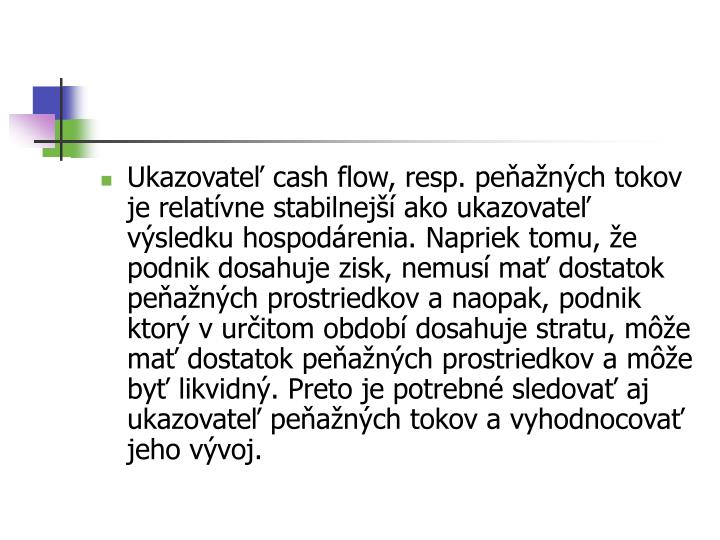 Ukazovateľ cash flow, resp. peňažných tokov je relatívne stabilnejší ako ukazovateľ výsledku hospodárenia. Napriek tomu, že podnik dosahuje zisk, nemusí mať dostatok peňažných prostriedkov anaopak, podnik ktorý vurčitom období dosahuje stratu, môže mať dostatok peňažných prostriedkov amôže byť likvidný. Preto je potrebné sledovať aj ukazovateľ peňažných tokov avyhodnocovať jeho vývoj.