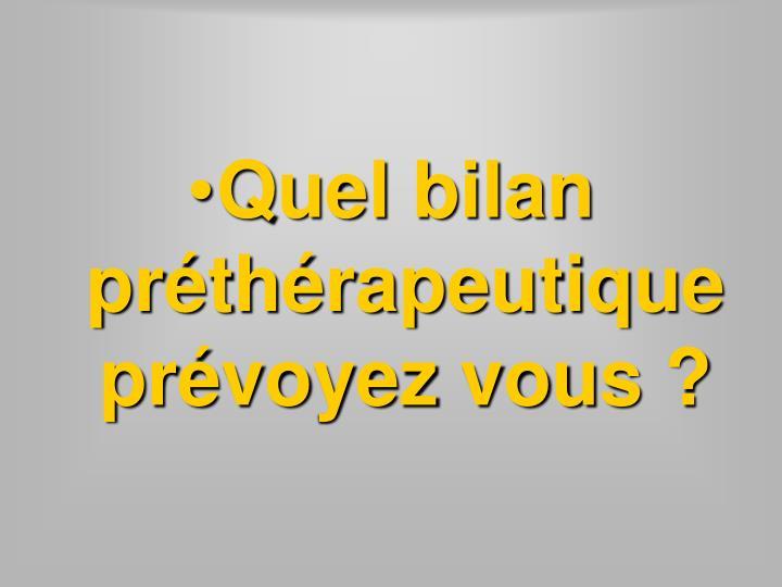 Quel bilan préthérapeutique prévoyez vous?