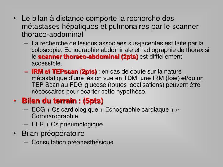 Le bilan à distance comporte la recherche des métastases hépatiques et pulmonaires par le scanner thoraco-abdominal