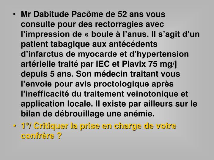 Mr Dabitude Pacôme de 52 ans vous consulte pour des rectorragies avec l'impression de «boule à l'anus. Il s'agit d'un patient tabagique aux antécédents d'infarctus de myocarde et d'hypertension artérielle traité par IEC et Plavix 75 mg/j depuis 5 ans. Son médecin traitant vous l'envoie pour avis proctologique après l'inefficacité du traitement veinotonique et application locale. Il existe par ailleurs sur le bilan de débrouillage une anémie.