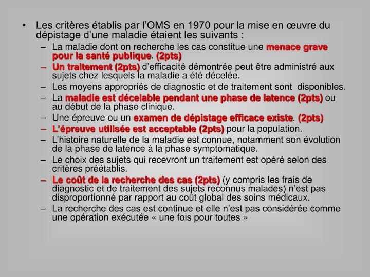 Les critères établis par l'OMS en 1970 pour la mise en œuvre du  dépistage d'une maladie étaient les suivants :