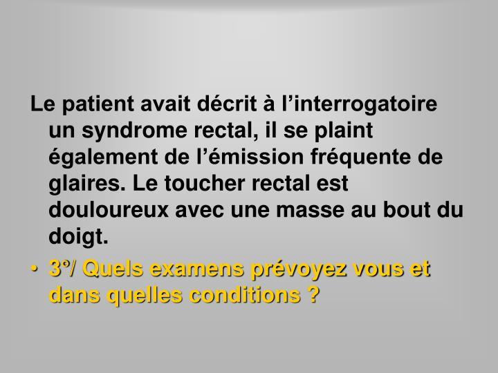 Le patient avait décrit à l'interrogatoire un syndrome rectal, il se plaint également de l'émission fréquente de glaires. Le toucher rectal est douloureux avec une masse au bout du doigt.