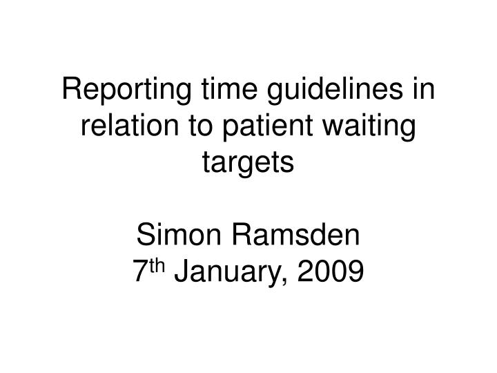 Reporting time guidelines in relation to patient waiting targets simon ramsden 7 th january 2009