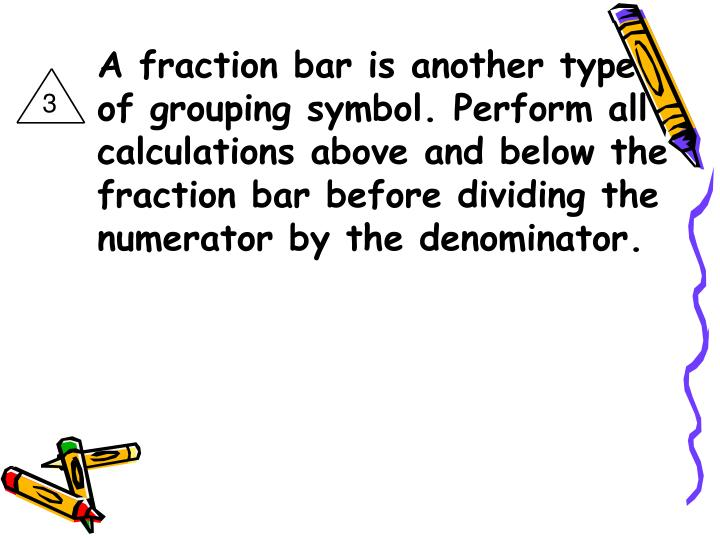A fraction bar is another type of grouping symbol. Perform all calculations above and below the fraction bar before dividing the numerator by the denominator.
