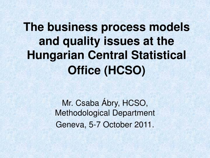 the business process models and quality issues at the hungarian central statistical office hcso