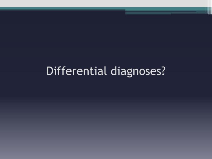 Differential diagnoses?