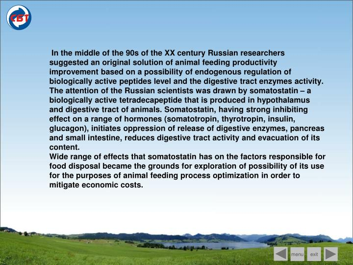 In the middle of the 90s of the XX century Russian researchers suggested an original solution of animal feeding productivity improvement based on a possibility of endogenous regulation of biologically active peptides level and the digestive tract enzymes activity. The attention of the Russian scientists was drawn by somatostatin – a biologically active tetradecapeptide that is produced in hypothalamus and digestive tract of animals. Somatostatin, having strong inhibiting effect on a range of hormones (somatotropin, thyrotropin, insulin, glucagon), initiates oppression of release of digestive enzymes, pancreas and small intestine, reduces digestive tract activity and evacuation of its content.