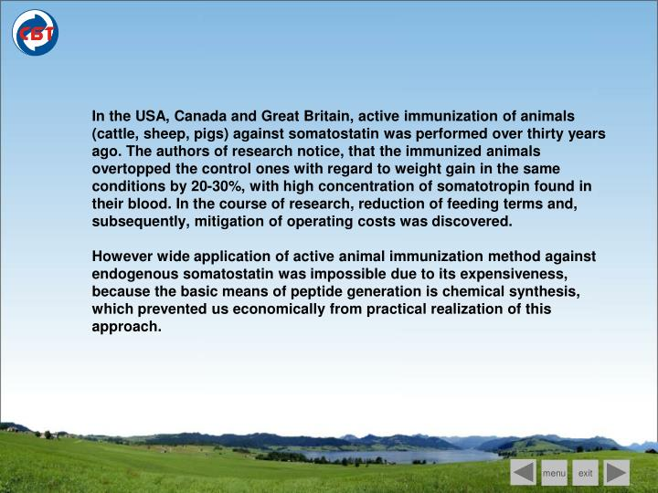 In the USA, Canada and Great Britain, active immunization of animals (cattle, sheep, pigs) against somatostatin was performed over thirty years ago. The authors of research notice, that the immunized animals overtopped the control ones with regard to weight gain in the same conditions by 20-30%, with high concentration of somatotropin found in their blood. In the course of research, reduction of feeding terms and, subsequently, mitigation of operating costs was discovered.