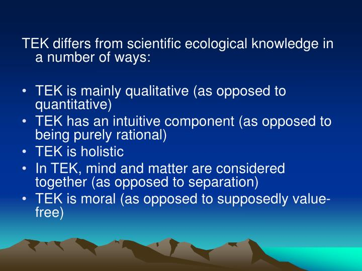 TEK differs from scientific ecological knowledge in a number of ways:
