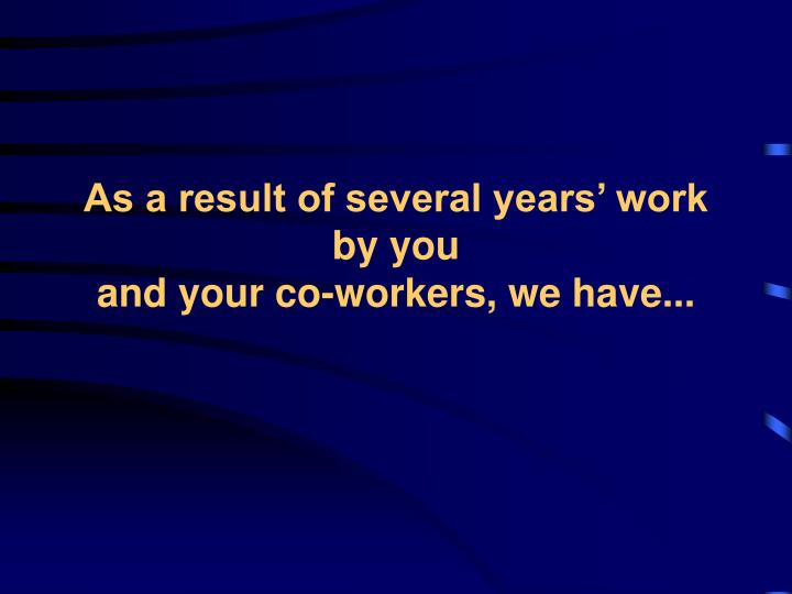 As a result of several years work by you and your co workers we have