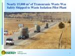 nearly 15 000 m 3 of transuranic waste was safely shipped to waste isolation pilot plant