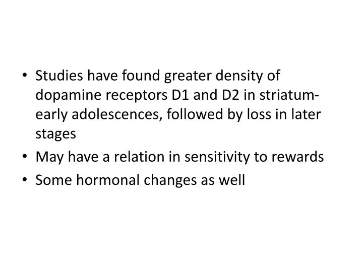 Studies have found greater density of dopamine receptors D1 and D2 in striatum- early adolescences, followed by loss in later stages