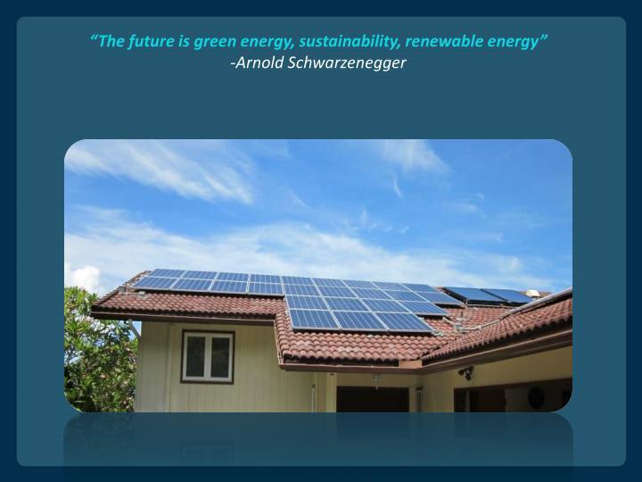 The future is green energy sustainability renewable energy arnold schwarzenegger