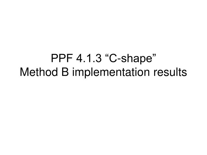 Ppf 4 1 3 c shape method b implementation results