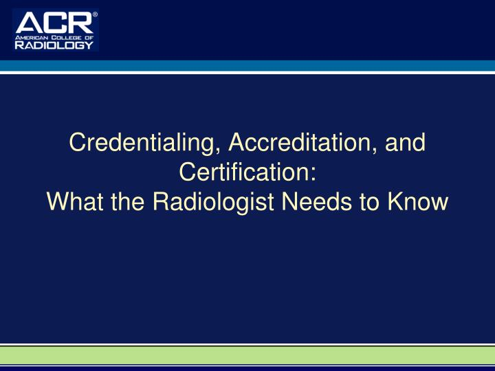 Credentialing accreditation and certification what the radiologist needs to know