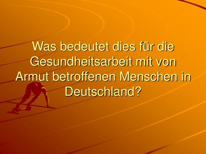 Was bedeutet dies für die Gesundheitsarbeit mit von Armut betroffenen Menschen in Deutschland?