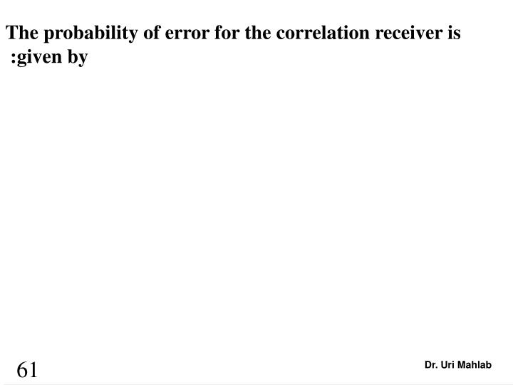 The probability of error for the correlation receiver is