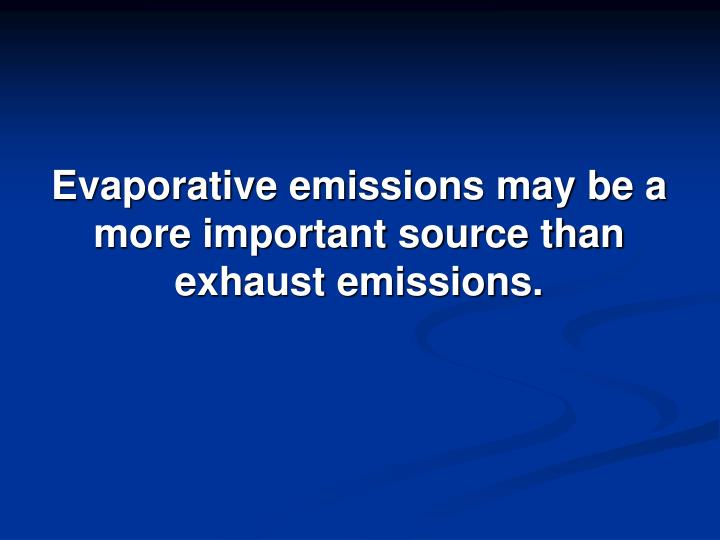 Evaporative emissions may be a more important source than exhaust emissions.