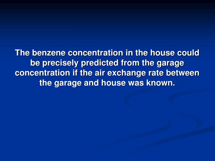 The benzene concentration in the house could be precisely predicted from the garage concentration if the air exchange rate between the garage and house was known.