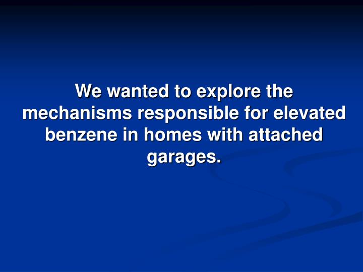 We wanted to explore the mechanisms responsible for elevated benzene in homes with attached garages.