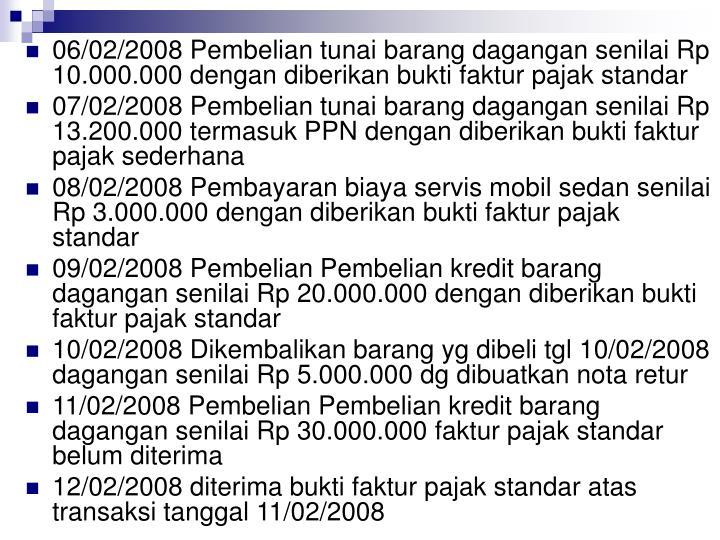 06/02/2008 Pembelian tunai barang dagangan senilai Rp 10.000.000 dengan diberikan bukti faktur pajak standar