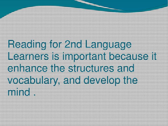 Reading for 2nd Language Learners is important because it enhance the structures and vocabulary, and develop the mind .