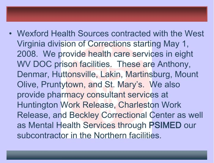 Wexford Health Sources contracted with the West Virginia division of Corrections starting May 1, 2008.  We provide health care services in eight WV DOC prison facilities.  These are Anthony, Denmar, Huttonsville, Lakin, Martinsburg, Mount Olive, Pruntytown, and St. Mary's.  We also provide pharmacy consultant services at Huntington Work Release, Charleston Work Release, and Beckley Correctional Center as well as Mental Health Services through