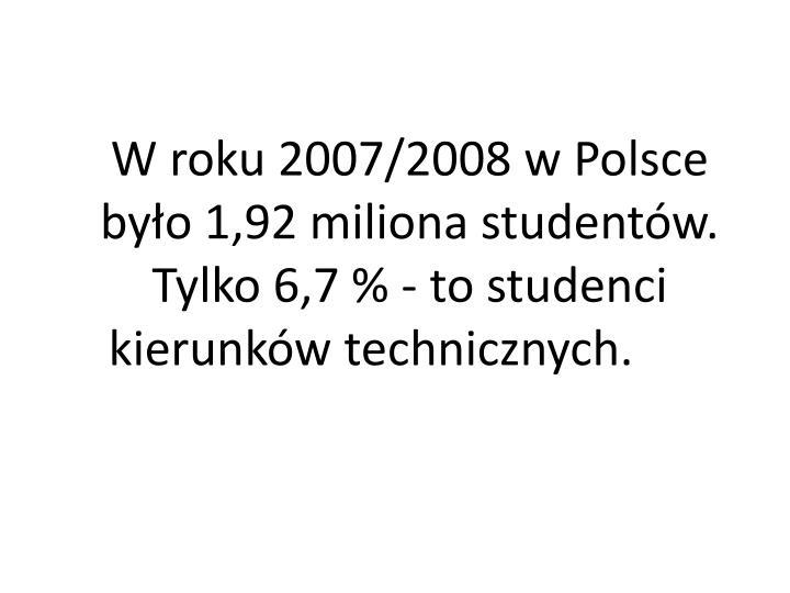 W roku 2007/2008 w Polsce było 1,92 miliona studentów. Tylko 6,7 % - to studenci kierunków technicznych.