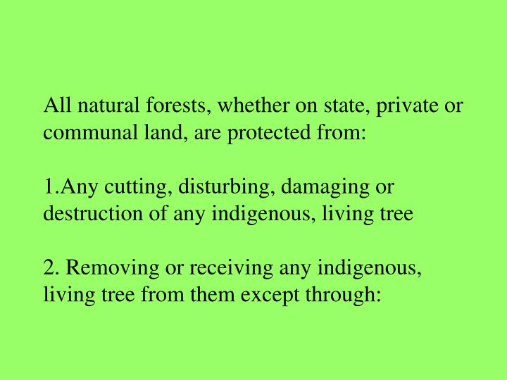 All natural forests, whether on state, private or communal land, are protected from: